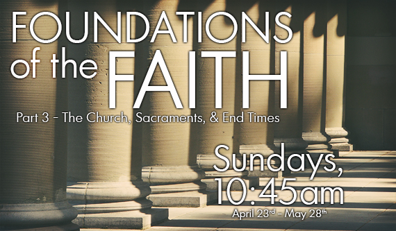 Foundations of the Faith (Part 3 - The Church, Sacraments, and End Times)